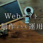 Webサイトは制作よりも運用に投資することで効果が出る事をご存知ですか?