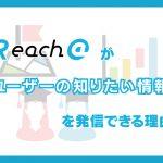 Reach@が「ユーザーの知りたい情報」を発信できる理由