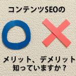 コンテンツSEOのメリット、デメリット知ってますか?