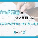 つい後回しになっているブログ更新、Reach@がお手伝い致します