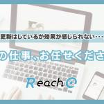 「更新はしているが効果が感じられない・・・」その仕事、Reach@のお任せください