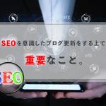 SEOを意識したブログ更新をする上で、重要なこと。
