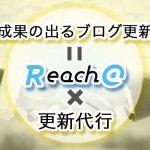 「成果の出るブログ更新」してますか?Reach@で更新代行をお任せ頂くメリット
