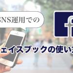 SNS運用でのフェイスブックの使い方についてご紹介します!