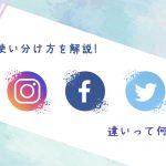 ツイッター・インスタ・Facebookの違いは?使い分け方を解説