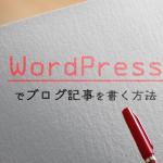 WordPressでブログ記事を書く方法と、入力しておくべき項目