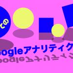 初めてのGoogleアナリティクス導入方法と最初に見ておきたいデータ
