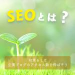 【初心者向け】SEOとは何のこと?対策をして企業ブログのアクセス数を伸ばそう!