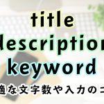 【2019年版】titleやdescription、keywordの最適な文字数や入力のコツ