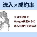 流入×成約率。ブログ記事でGoogle検索からの流入を増やす意味とは?