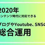 2020年コンテンツ時代に対応できるブログやYoutube、SNSの総合運用