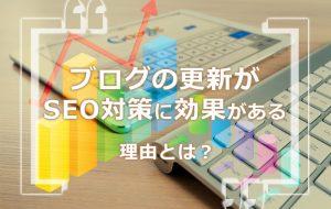 ブログの更新がSEO対策に効果がある理由とは?ブログ代行会社が解説!